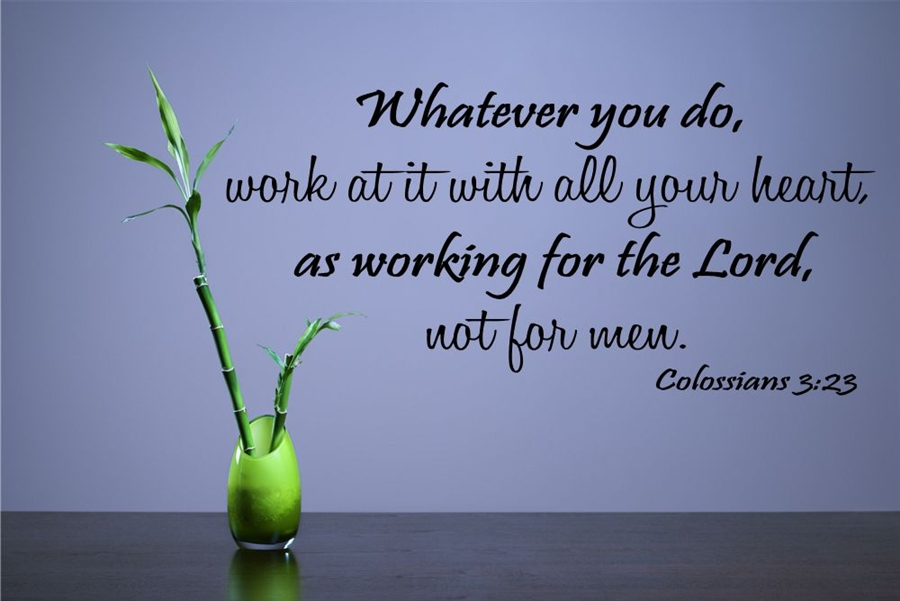 Whatever you do, work at it with all your heart, as